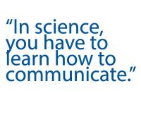 in science you have to learn how to communicate.